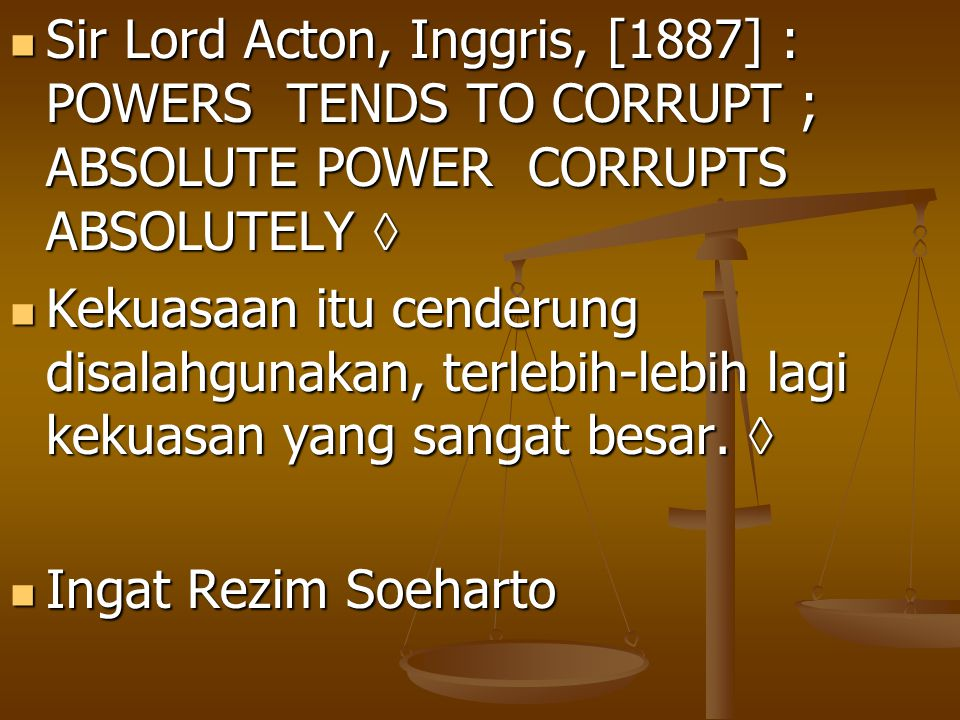 Sir Lord Acton, Inggris, [1887] : POWERS TENDS TO CORRUPT ; ABSOLUTE POWER CORRUPTS ABSOLUTELY 